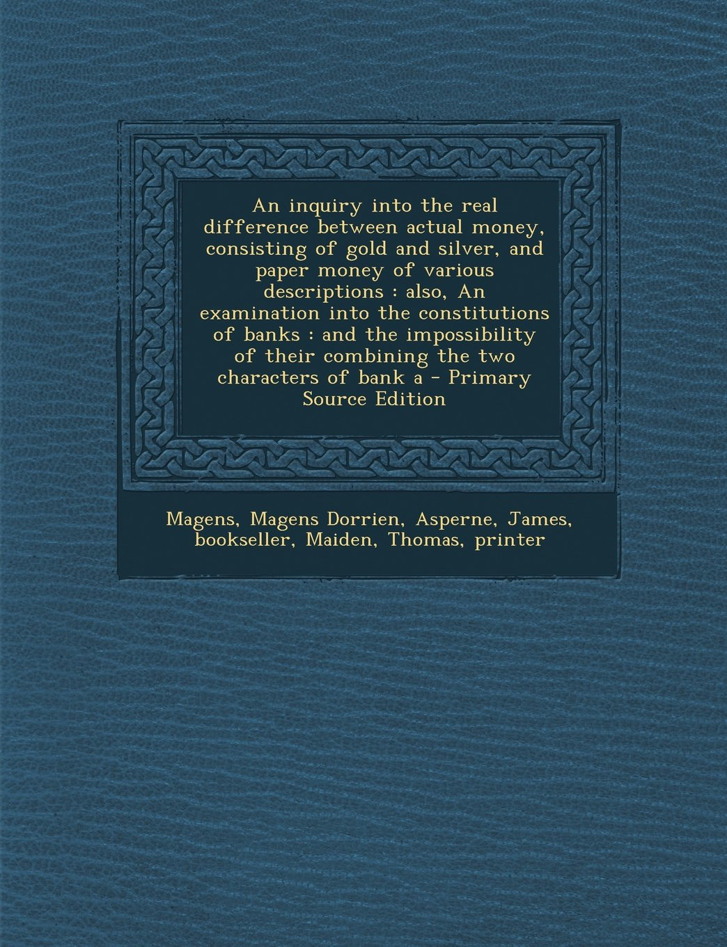 Download An inquiry into the real difference between actual money, consisting of gold and silver, and paper money of various descriptions: also, An examination ... their combining the two characters of bank a ebook