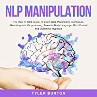 NLP Manipulation: The Step by Step Guide to Learn Dark Psychology Techniques, Neurolinguistic Programming, Powerful Body…
