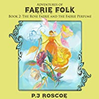 The Rose Faerie, and the Faerie Perfume: Adventures of Faerie Folk, Book 2