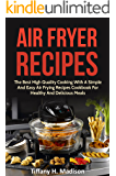 Air Fryer Recipes: The Best High Quality Cooking With A Simple And Easy Air Frying Recipes Cookbook For Healthy And Delicious Meals