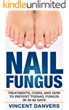 Nail Fungus: Treatment, Cures, And How To Prevent Toenail Fungus In 30-60 Days! (Includes Remedies For Athlete's Foot, Cracked Heels, And Homeopathic Options Book 1)