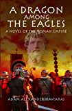 A Dragon among the Eagles: A Novel of the Roman Empire (Eagles and Dragons Book 0) (English Edition)