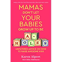 Mamas Don't Let Your Babies Grow Up to Be A-holes: Unfiltered Advice on How to Raise Awesome Kids