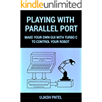 PLAYING WITH PARALLEL PORT: MAKE YOUR OWN GUI WITH TURBO C TO CONTROL YOUR ROBOT. . (Learn And Make)