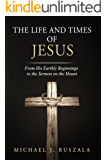 The Life and Times of Jesus: From His Earthly Beginnings to the Sermon on the Mount (Part I)