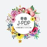 春曲J‐POP この季節に聴きたいハルウタソング集