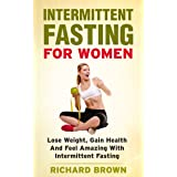 Intermittent Fasting For Women: Lose Weight, Gain Health And Feel Amazing With Intermittent Fasting (Intermittent Fasting, We