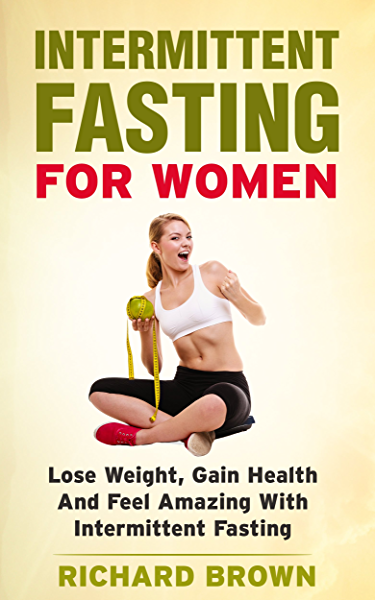 Intermittent Fasting For Women Lose Weight Gain Health And Feel Amazing With Intermittent Fasting Intermittent Fasting Weight Loss And Health Kindle Edition By Brown Richard Health Fitness Dieting Kindle Ebooks