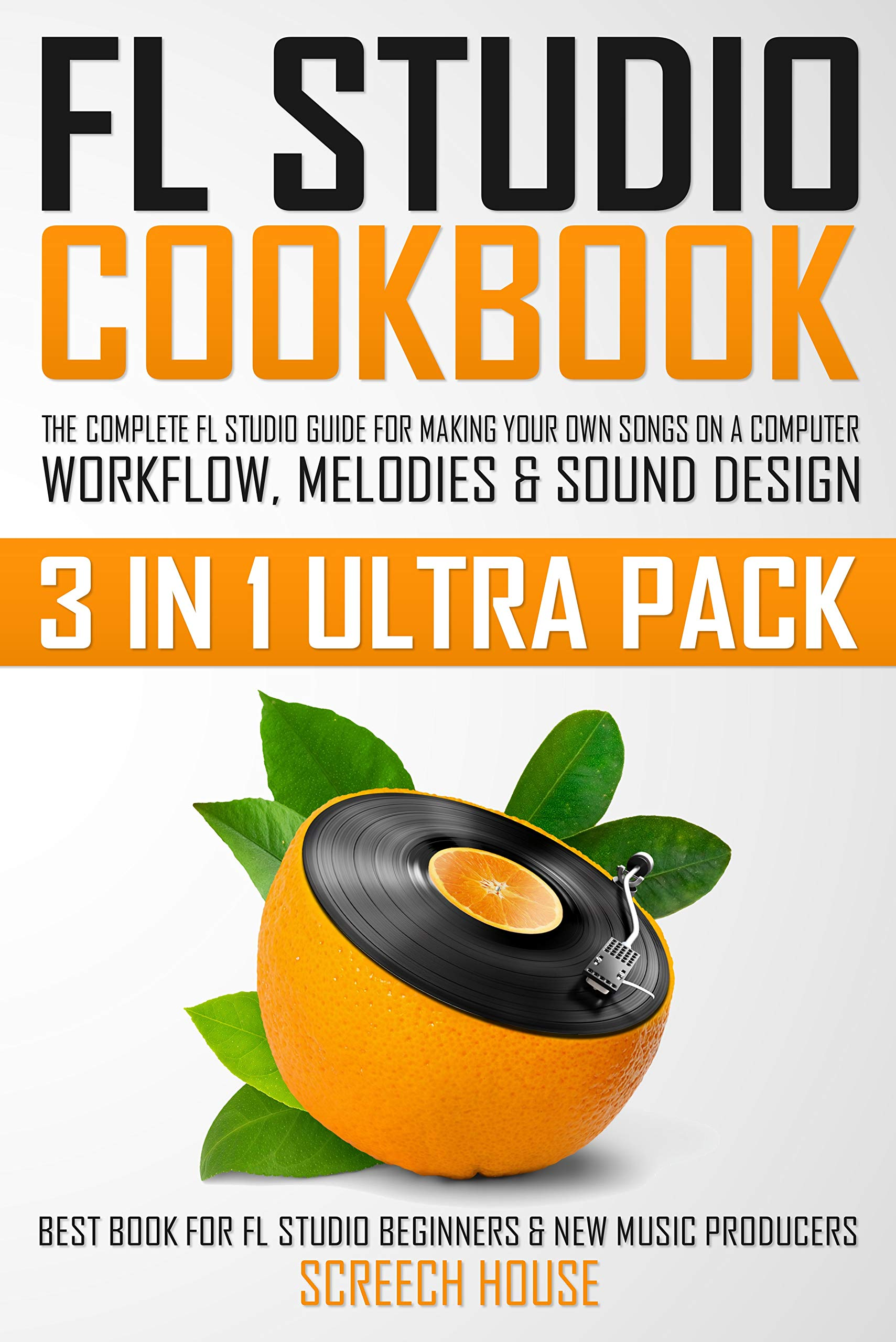 FL STUDIO COOKBOOK (3 IN 1 ULTRA PACK): The Complete FL Studio Guide for Making Your Own Songs on a Computer: Workflow, Melodies & Sound Design (Best Book ... & New Music Producers) por Screech House