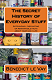 The Secret History of Everyday Stuff: ASTOUNDING, FASCINATING OR REMARKABLE FACTS ABOUT YOUR DAILY LIFE (English Edition)