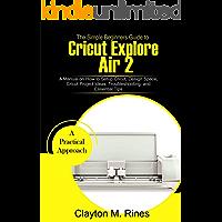 The Simple Beginners Guide to Cricut Explore Air 2: A Manual on how to Setup Cricut, Design Space, Cricut Project Ideas…