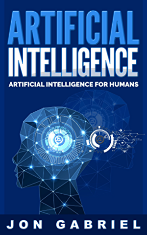Artificial Intelligence: Artificial Intelligence for Humans (Artificial Intelligence; Machine learning)