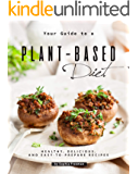 Your Guide to a Plant-Based Diet: Healthy, Delicious, and Easy-to-Prepare Recipes