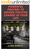Powerful Prayers to Invoke Positive Change in Your Life: 11 Powerful Prayers for Those Seeking Divine Protection, Blessings, Inspiration and Spiritual Upliftment