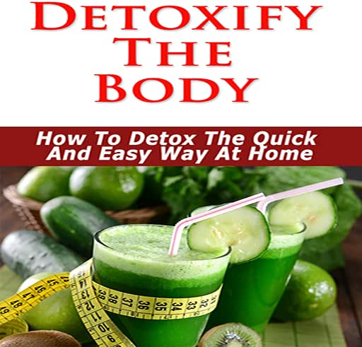 Detox Cleanse - Detoxify The Body : Need To Detoxify? - Discover The Secrets To Detox Your Body The Quick & Easy Way at Home!