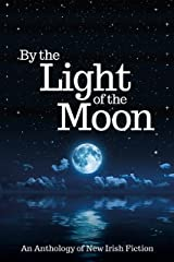 By the Light of the Moon: An Anthology of New Irish Fiction Kindle Edition