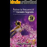 ACTIVA LA FRECUENCIA  DE TU CORAZON SAGRADO: Un viaje al encuentro con tus ángeles y guías espirituales