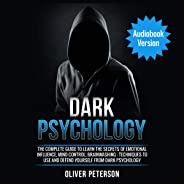Dark Psychology: The Complete Guide to Learn the Secrets of Emotional Influence, Mind Control, Brainwashing - Techniques to U