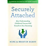Securely Attached: How Understanding Childhood Trauma Will Transform Your Parenting- A Handbook for Adoptive and Foster Paren