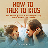 How To Talk To Kids: The Ultimate Guide To An Effective Parenting Communication With Children (English Edition)