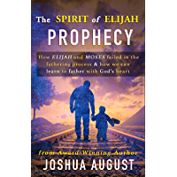 The Spirit of Elijah Prophecy: How Elijah and Moses failed in the fathering process & how we can learn to father with God's heart. (English Edition)