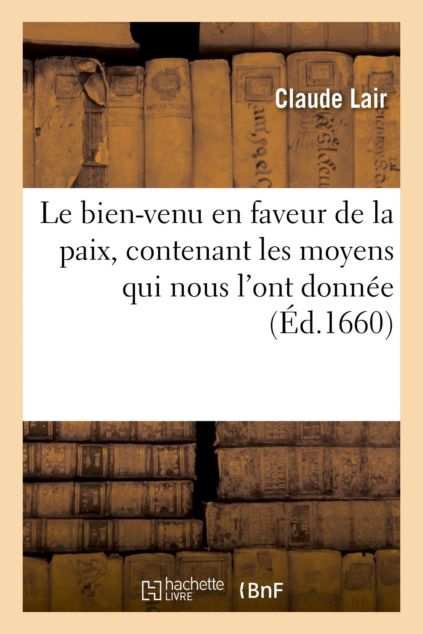Download Le Bien-Venu En Faveur de La Paix, Contenant Les Moyens Qui Nous L'Ont Donnee, Les Graces (Litterature) (French Edition) PDF