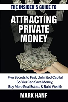 The Insider\'s Guide to Attracting Private Money: Five Secrets to Fast, Unlimited Capital So You Can Save Money, Buy More Real Estate & Build Wealth