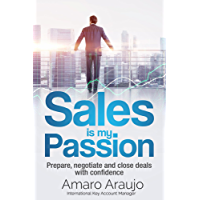 Sale is my Passion: Sales management best practices on preparation, negotiation, and closing deals with confidence (English Edition)