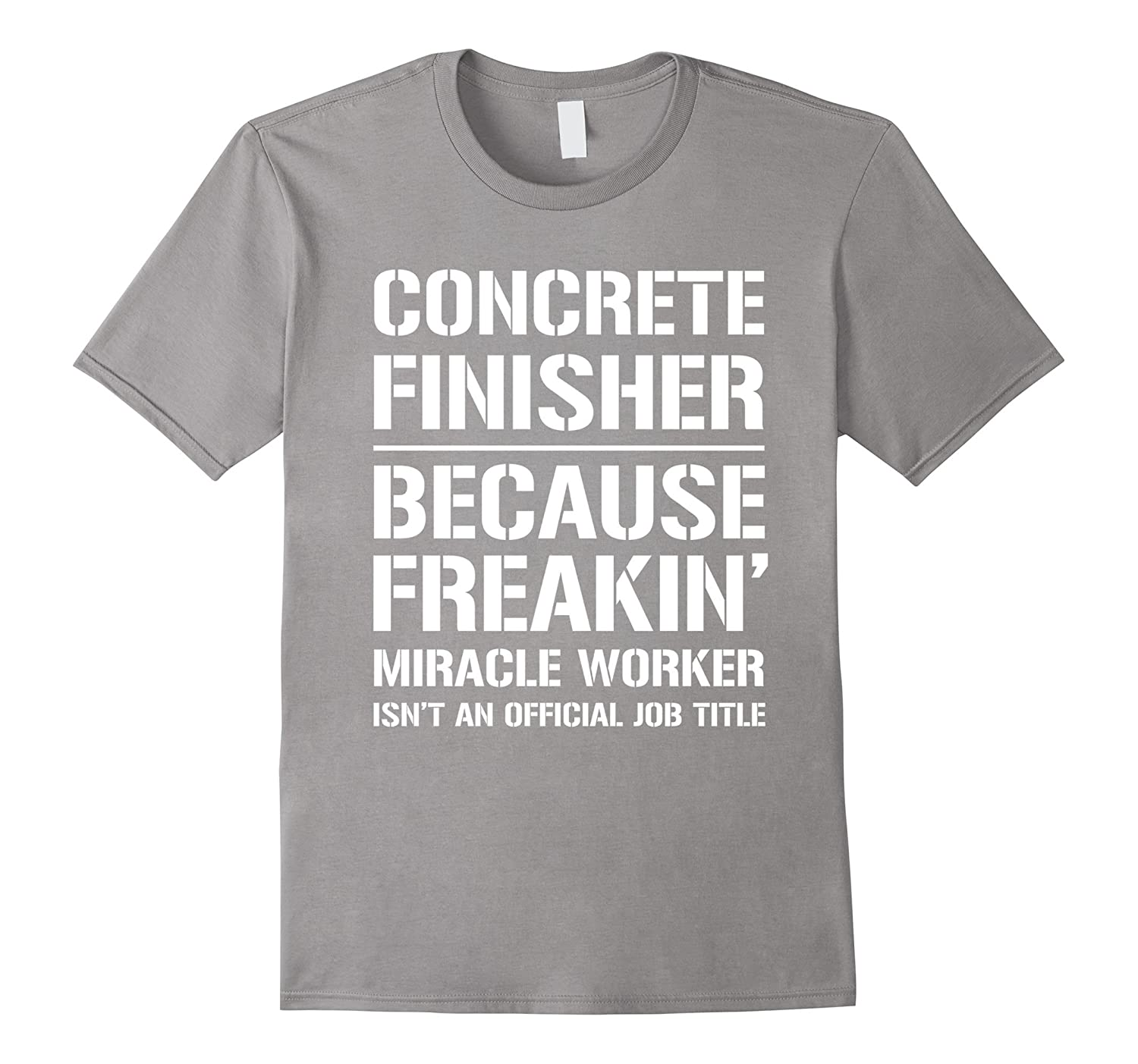 Concrete Finisher Because Freakin Miracle Worker Job Title T
