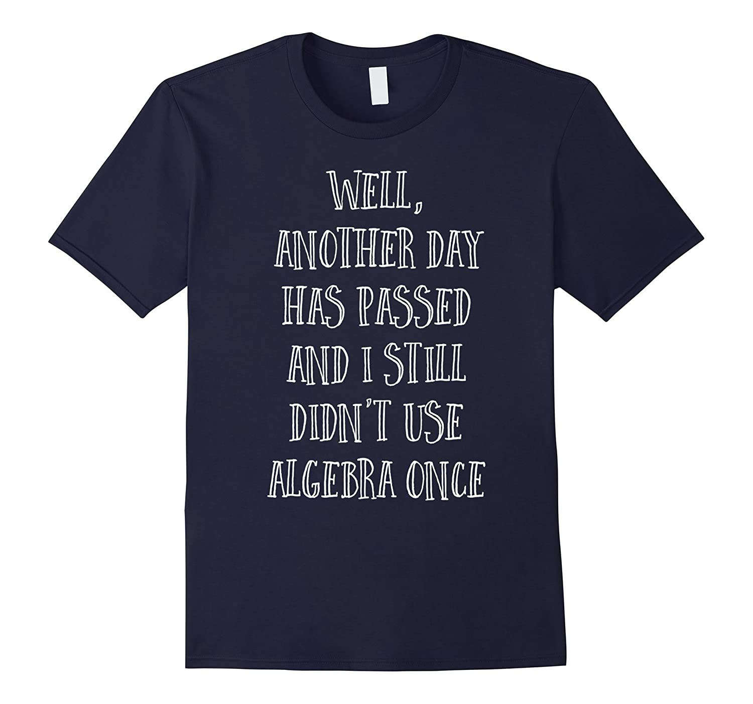 Another Day Passed And Didn't Use Algebra - Funny Math Tee-T-Shirt