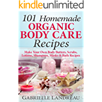 Organic Body Care: 101 Homemade Beauty Products Recipes-Make Your Own Body Butters, Body Scrubs, Lotions, Shampoos…
