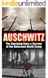 Auschwitz: The Shocking Story & Secrets of the Holocaust Death Camp (Auschwitz, Holocaust, Jewish, History, Eyewitness Account, World War 2 Book 1)