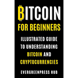 Bitcoin for Beginners: Illustrated Guide To Understanding Bitcoin and Cryptocurrencies
