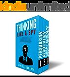 Thinking: Like A Spy: 3 Manuscripts - Persuasion An Ex-SPY's Guide, Negotiation An Ex-SPY's Guide, Body Language An Ex-SPY's Guide (Spy Self-Help Book 8)