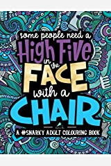 A Snarky Adult Colouring Book: Some People Need a High-Five, In the Face, With a Chair (Volume 2) Paperback