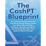 The CashPT® Blueprint: How I Built and Scaled a Successful Cash-Based Physical Therapy Practice Even When I Was Told It Was U