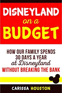 Disneyland on a Budget: How Our Family Spends 30 Days a Year at Disneyland Without Breaking the Bank (Budget Tips for Family Trips Book 1)