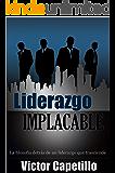 Liderazgo Implacable: La Filosofía Detrás de Un Liderazgo que Trasciende