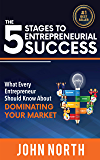 The 5 Stages To Entrepreneurial Success: What Every Entrepreneur Should Know About Dominating Your Market (English Edition)