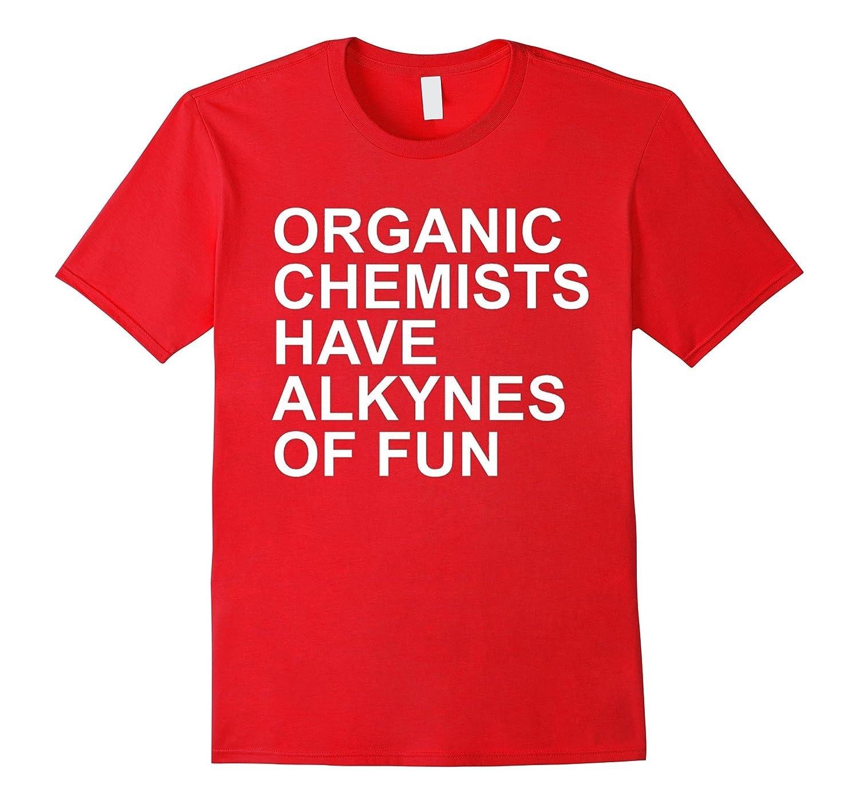 Organic Chemists Have Alkynes of Fun chemistry t shirt-TD