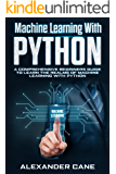MACHINE LEARNING WITH PYTHON : A Comprehensive Beginners Guide to Learn the Realms of Machine Learning with Python