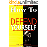 How To Defend Yourself: Self-Defense for Men and Women, Real World Self-Defense, Fast, Easy-to-Learn Moves to Save Your Life
