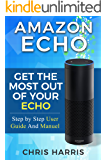 Amazon Echo: Get The Most Out of Your Amazon Echo - Step by Step User Guide and Manuel (Amazon Echo, Dot, Tap Book 1)