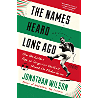 The Names Heard Long Ago: How the Golden Age of Hungarian Football Shaped the Modern Game (English Edition)
