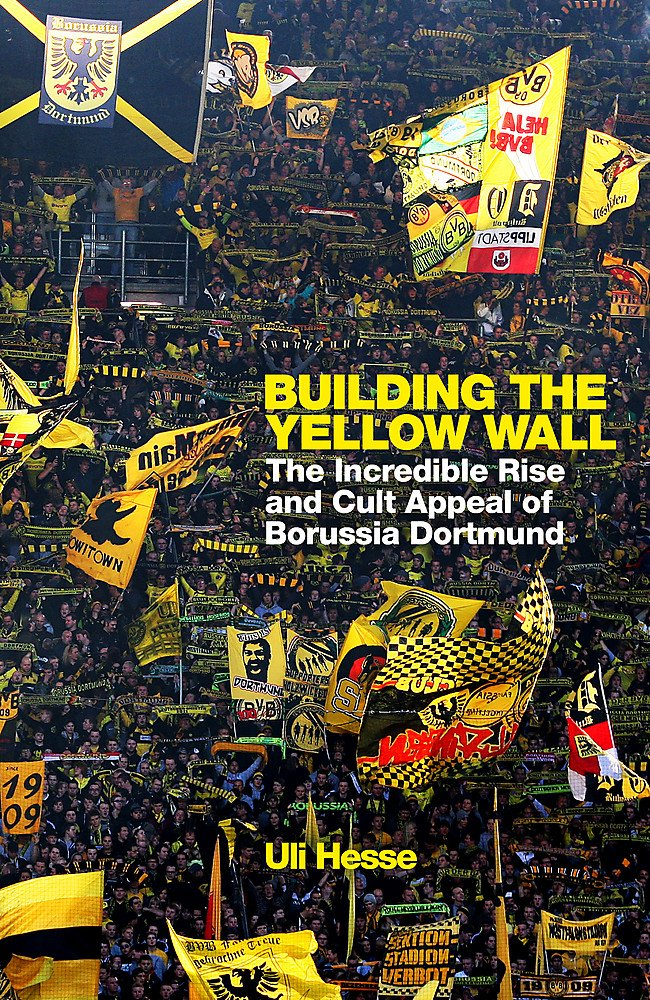 Amazon Com Building The Yellow Wall The Incredible Rise And Cult Appeal Of Borussia Dortmund 9781474606240 Hesse Uli Books
