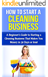 How To Start A Cleaning Business: A Beginner's Guide to Starting a Cleaning Business That Makes You Money in 30 Days or Less (cleaning business, starting ... business, start a cleaning business)