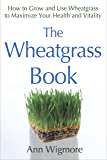 The Wheatgrass Book: How to Grow and Use Wheatgrass to Maximize Your Health and Vitality