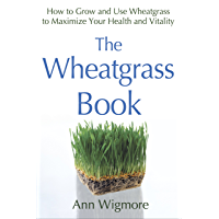 The Wheatgrass Book: How to Grow and Use Wheatgrass to Maximize Your Health and Vitality (English Edition)