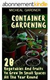 Container Gardening: 20 Vegetables And Fruits to Grow In Small Spaces All The Year Round (English Edition)