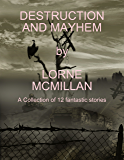 Destruction and Mayhem: A Collection of 12 Fantastic Stories